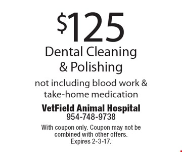 $125 Dental Cleaning & Polishing not including blood work & take-home medication. With coupon only. Coupon may not be combined with other offers. Expires 2-3-17.