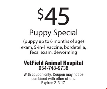 $45 Puppy Special (puppy up to 6 months of age) exam, 5-in-1 vaccine, bordetella, fecal exam, deworming. With coupon only. Coupon may not be combined with other offers.Expires 2-3-17.
