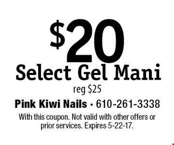 $20 Select Gel Mani reg $25. With this coupon. Not valid with other offers or prior services. Expires 5-22-17.