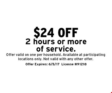 $24 off 2 hours or more of service. Offer valid on one per household. Available at participating locations only. Not valid with any other offer. Offer Expires: 6/5/17. License #91218