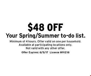 $48 off Your Spring/Summer to-do list. Minimum of 4 hours. Offer valid on one per household. Available at participating locations only. Not valid with any other offer. Offer Expires: 6/5/17. License #91218