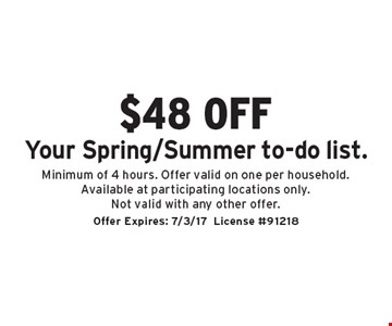 $48 off Your Spring/Summer to-do list. Minimum of 4 hours. Offer valid on one per household. Available at participating locations only. Not valid with any other offer. Offer Expires: 7/3/17. License #91218