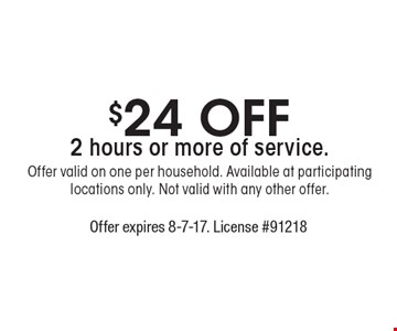 $24 Off 2 hours or more of service. Offer valid on one per household. Available at participating locations only. Not valid with any other offer. . Offer expires 8-7-17. License #91218