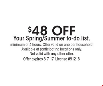 $48 Off Your Spring/Summer to-do list. Minimum of 4 hours. Offer valid on one per household. Available at participating locations only. Not valid with any other offer. . Offer expires 8-7-17. License #91218