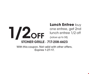 1/2 Off Lunch Entree. Buy one entree, get 2nd lunch entree 1/2 off (value up to $8). With this coupon. Not valid with other offers. Expires 1-27-17.