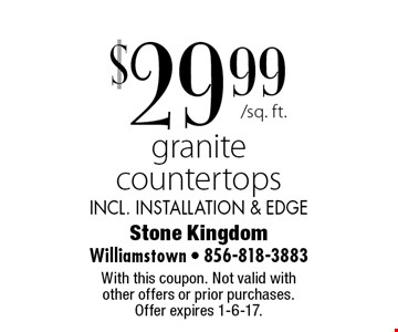 $29.99 granite countertops incl. installation & edge. With this coupon. Not valid with other offers or prior purchases. Offer expires 1-6-17.