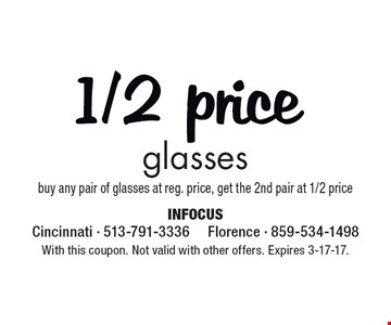 1/2 price glasses buy any pair of glasses at reg. price, get the 2nd pair at 1/2 price. With this coupon. Not valid with other offers. Expires 3-17-17.