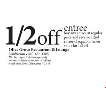 1/2 off entree. Buy any entree at regular price and receive a 2nd entree of equal or lesser value for 1/2 off. With this coupon. 2 discounts per party. Not valid on Saturday. Not valid on holidays or with other offers. Offer expires 4-28-17.