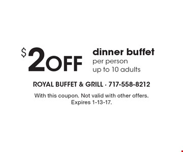 $2 Off dinner buffet per person up to 10 adults. With this coupon. Not valid with other offers. Expires 1-13-17.