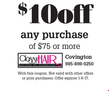 $10 off any purchase of $75 or more. With this coupon. Not valid with other offers or prior purchases. Offer expires 1-6-17.