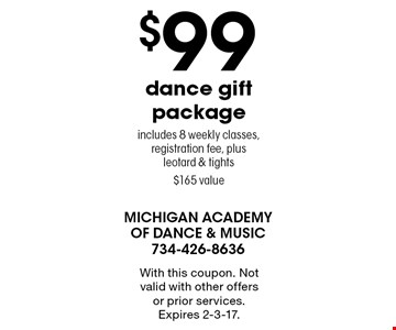 $99 dance gift package. Includes 8 weekly classes, registration fee, plus leotard & tights. $165 value. With this coupon. Not valid with other offers or prior services. Expires 2-3-17.