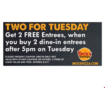 two for Tuesday Get 2 free entrees, when you buy 2 dine-in entrees after 5pm on thursdayplease present coupon. Dine0in only . not valid with other coupons or offers. 2 items of least value are free.