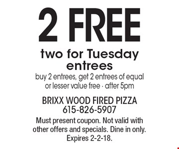 2 FREE two for Tuesday entrees buy 2 entrees, get 2 entrees of equal or lesser value free - after 5pm. Must present coupon. Not valid with other offers and specials. Dine in only. Expires 2-2-18.