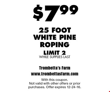 $7.99 25 foot white pine roping limit 2, while supplies last. With this coupon.Not valid with other offers or prior purchases. Offer expires 12-24-16.