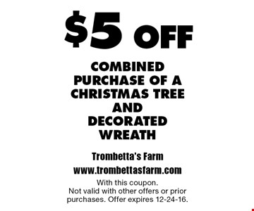 $5 off combined purchase of A christmas tree and decorated wreath. With this coupon.Not valid with other offers or prior purchases. Offer expires 12-24-16.