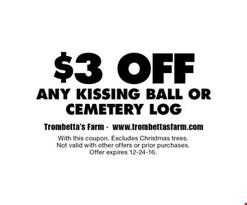 $3 off any kissing ball or cemetery log. With this coupon. Excludes Christmas trees.Not valid with other offers or prior purchases.Offer expires 12-24-16.
