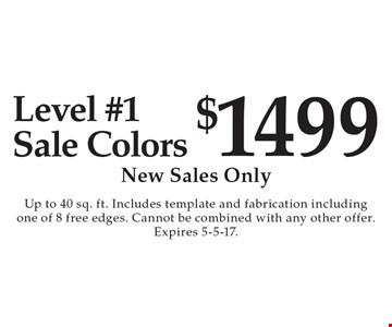 $1499 Level #1 Sale Colors. New Sales Only. Up to 40 sq. ft. Includes template and fabrication including one of 8 free edges. Cannot be combined with any other offer. Expires 5-5-17.