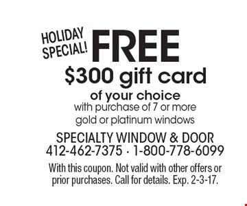 HOLIDAYSPECIAL! FREE $300 gift card of your choice with purchase of 7 or more gold or platinum windows. With this coupon. Not valid with other offers or prior purchases. Call for details. Exp. 2-3-17.