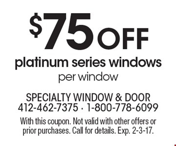 $75 Off platinum series windows, per window. With this coupon. Not valid with other offers or prior purchases. Call for details. Exp. 2-3-17.