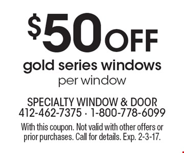 $50 Off gold series windows, per window. With this coupon. Not valid with other offers or prior purchases. Call for details. Exp. 2-3-17.