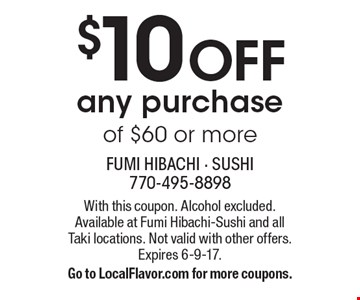 $10 OFF any purchase of $60 or more. With this coupon. Alcohol excluded. Available at Fumi Hibachi-Sushi and all Taki locations. Not valid with other offers. Expires 6-9-17. Go to LocalFlavor.com for more coupons.