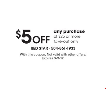 $5 Off any purchase of $25 or more. Take-out only. With this coupon. Not valid with other offers. Expires 3-3-17.