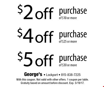 $2 off purchase of $10 or more OR $4 off purchase of $25 or more OR $5 off purchase of $30 or more. With this coupon. Not valid with other offers. 1 coupon per table. Gratuity based on amount before discount. Exp. 5/19/17.