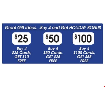 Great Gift Ideas. Buy 4 and get holiday bonus. $25, buy 4 $25 cards, get $10 free OR $50, buy $50 cards, get $25 free OR $100, buy 4 $100 cards, get $55 free.