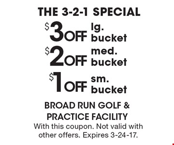 THE 3-2-1 SPECIAL $1 OFF sm. bucket. $2 OFF med. bucket. $3 OFF lg. bucket. With this coupon. Not valid with other offers. Expires 3-24-17.