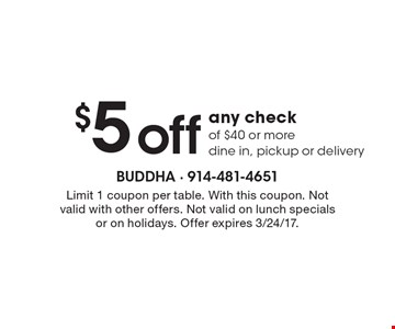 $5 off any check of $40 or more, dine in, pickup or delivery. Limit 1 coupon per table. With this coupon. Not valid with other offers. Not valid on lunch specials or on holidays. Offer expires 3/24/17.