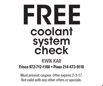 Free coolant system check. Must present coupon. Offer expires 2-3-17. Not valid with any other offers or specials.