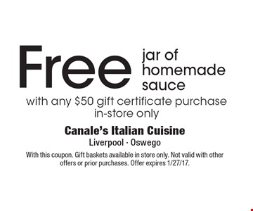 Free jar of homemade sauce with any $50 gift certificate purchase in-store only. With this coupon. Gift baskets available in store only. Not valid with other offers or prior purchases. Offer expires 1/27/17.