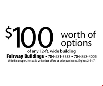 $100 worth of options of any 12-ft. wide building. With this coupon. Not valid with other offers or prior purchases. Expires 2-3-17.