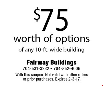 $75 worth of options of any 10-ft. wide building. With this coupon. Not valid with other offers or prior purchases. Expires 2-3-17.