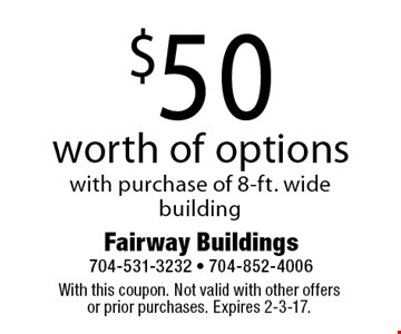 $50 worth of options with purchase of 8-ft. wide building. With this coupon. Not valid with other offers or prior purchases. Expires 2-3-17.