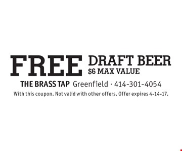 FREE draft beer $6 MAX VALUE. With this coupon. Not valid with other offers. Offer expires 4-14-17.