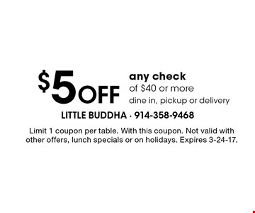 $5 off any check of $40 or more. Dine in, pickup or delivery. Limit 1 coupon per table. With this coupon. Not valid with other offers, lunch specials or on holidays. Expires 3-24-17.