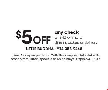 $5 OFF any check of $40 or more. Dine in, pickup or delivery. Limit 1 coupon per table. With this coupon. Not valid with other offers, lunch specials or on holidays. Expires 4-28-17.