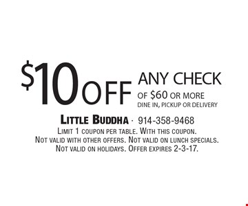 $10 off any check of $60 or more. Dine in, pickup or delivery. Limit 1 coupon per table. With this coupon.Not valid with other offers. Not valid on lunch specials.Not valid on holidays. Offer expires 2-3-17.