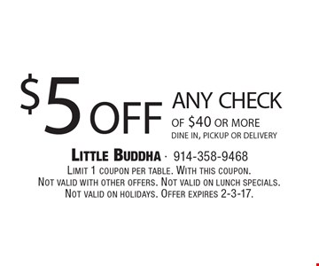 $5 off any check of $40 or more. Dine in, pickup or delivery. Limit 1 coupon per table. With this coupon.Not valid with other offers. Not valid on lunch specials.Not valid on holidays. Offer expires 2-3-17.