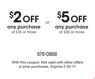 $2 off any purchase of $15 or more or $5 off any purchase of $30 or more. With this coupon. Not valid with other offers or prior purchases. Expires 2-24-17.