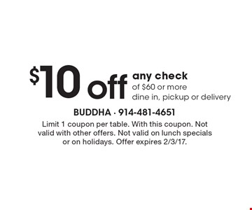$10 off any check of $60 or more, dine in, pickup or delivery. Limit 1 coupon per table. With this coupon. Not valid with other offers. Not valid on lunch specials or on holidays. Offer expires 2/3/17.