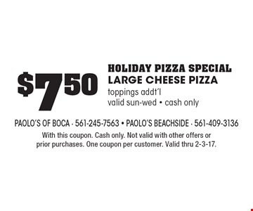 $7.50 holiday pizza special. LARGE CHEESE PIZZA. Toppings addt'l. Valid Sun-Wed. Cash only. With this coupon. Cash only. Not valid with other offers or prior purchases. One coupon per customer. Valid thru 2-3-17.