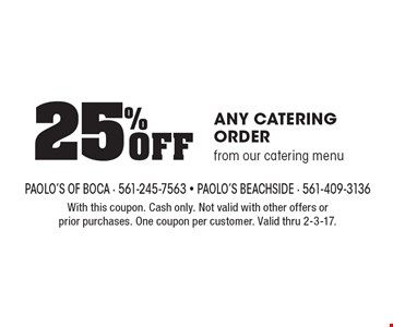 25% Off ANY CATERING ORDER from our catering menu. With this coupon. Cash only. Not valid with other offers or prior purchases. One coupon per customer. Valid thru 2-3-17.