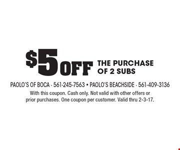 $5 Off THE PURCHASE OF 2 SUBS. With this coupon. Cash only. Not valid with other offers or prior purchases. One coupon per customer. Valid thru 2-3-17.