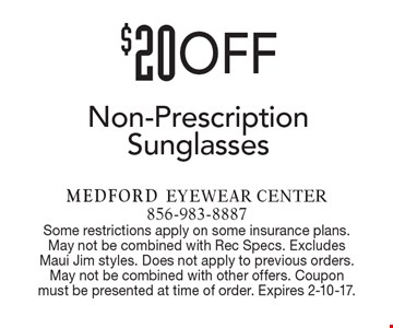 $20 off non-prescription sunglasses. Some restrictions apply on some insurance plans. May not be combined with Rec Specs. Excludes Maui Jim styles. Does not apply to previous orders. May not be combined with other offers. Coupon must be presented at time of order. Expires 2-10-17.