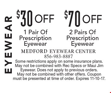 Eyewear $70 off 2 Pairs Of Prescription Eyewear OR $30 off 1 Pair Of Prescription Eyewear. Some restrictions apply on some insurance plans. May not be combined with Rec Specs or Maui Jim Eyewear. Does not apply to previous orders. May not be combined with other offers. Coupon must be presented at time of order. Expires 11-10-17.