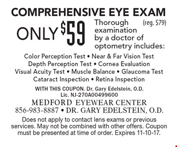 Only $59 Comprehensive Eye Exam. Thorough examination by a doctor of optometry, includes: Color Perception Test - Near & Far Vision Test -  Depth Perception Test - Cornea Evaluation - Visual Acuity Test - Muscle Balance - Glaucoma Test - Cataract Inspection - Retina Inspection (reg. $79). Does not apply to contact lens exams or previous services. May not be combined with other offers. Coupon must be presented at time of order. Expires 11-10-17.