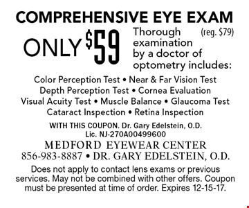 Only $59 Comprehensive Eye Exam Thorough examination by a doctor ofoptometry includes:Color Perception Test - Near & Far Vision Test Depth Perception Test - Cornea Evaluation Visual Acuity Test - Muscle Balance - Glaucoma Test Cataract Inspection - Retina Inspection(reg. $79). Does not apply to contact lens exams or previous services. May not be combined with other offers. Coupon must be presented at time of order. Expires 12-15-17.