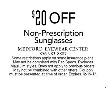 $20 Off Non-Prescription Sunglasses. Some restrictions apply on some insurance plans. May not be combined with Rec Specs. Excludes Maui Jim styles. Does not apply to previous orders. May not be combined with other offers. Coupon must be presented at time of order. Expires 12-15-17.
